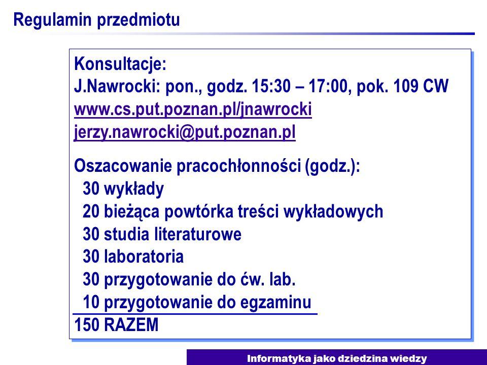 Informatyka jako dziedzina wiedzy Regulamin przedmiotu Konsultacje: J.Nawrocki: pon., godz. 15:30 – 17:00, pok. 109 CW www.cs.put.poznan.pl/jnawrocki