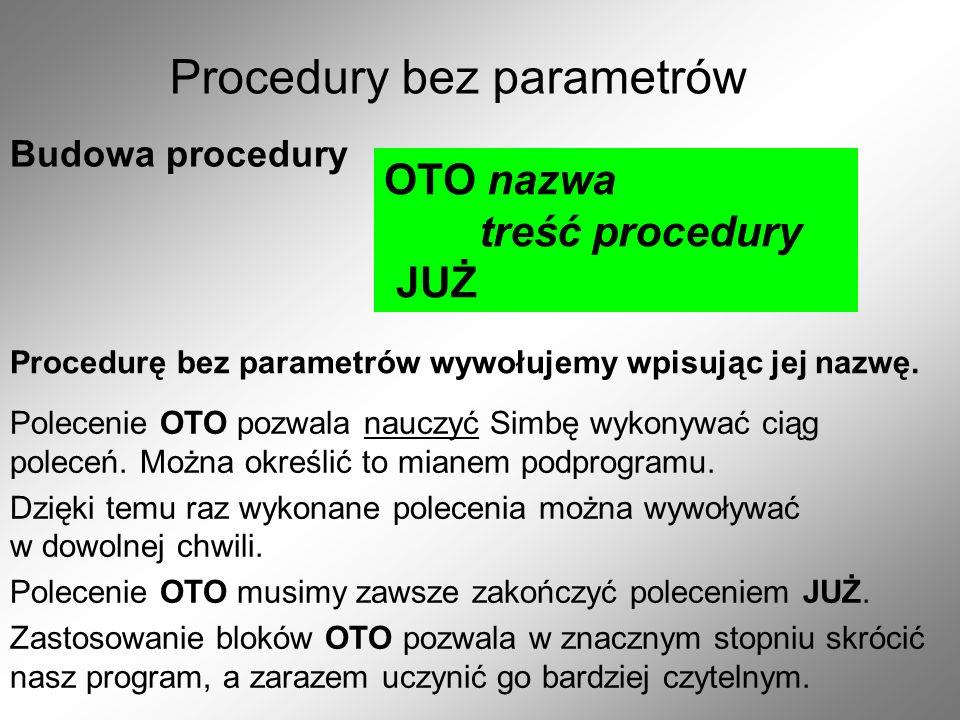 Procedury bez parametrów Budowa procedury OTO nazwa treść procedury JUŻ Procedurę bez parametrów wywołujemy wpisując jej nazwę.