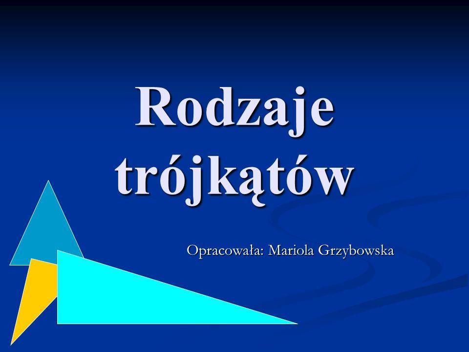 Rodzaje trójkątów Opracowała: Mariola Grzybowska