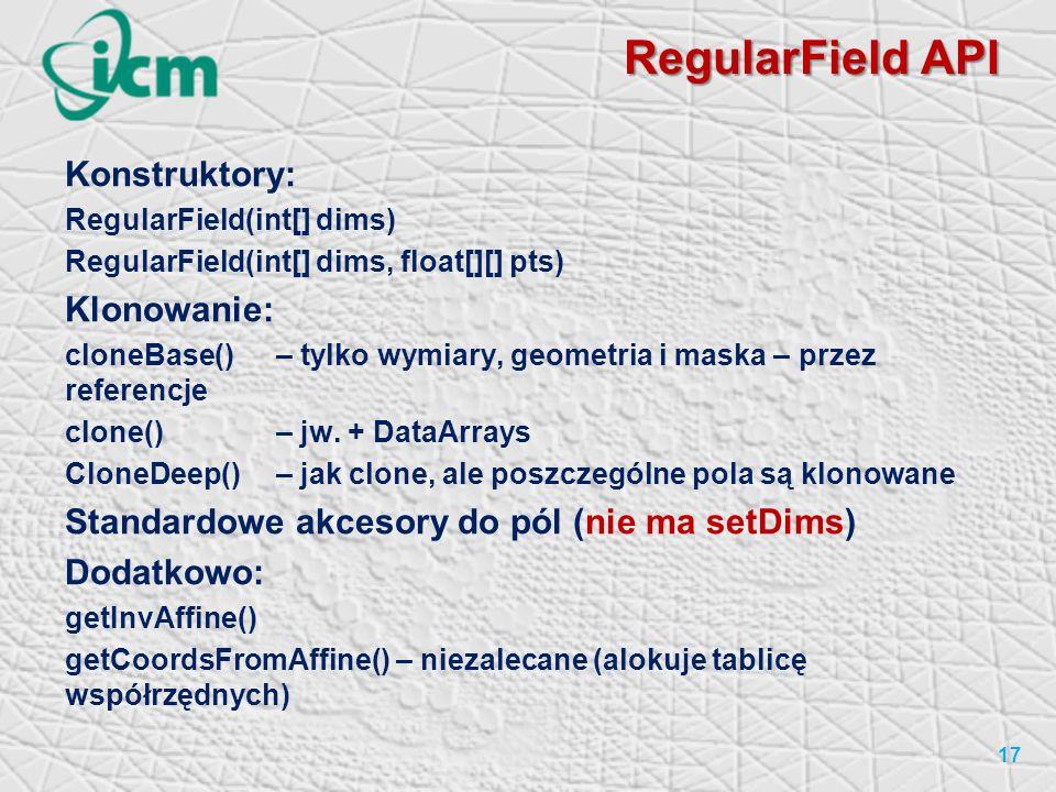 RegularField API 17 Konstruktory: RegularField(int[] dims) RegularField(int[] dims, float[][] pts) Klonowanie: cloneBase()– tylko wymiary, geometria i maska – przez referencje clone() – jw.