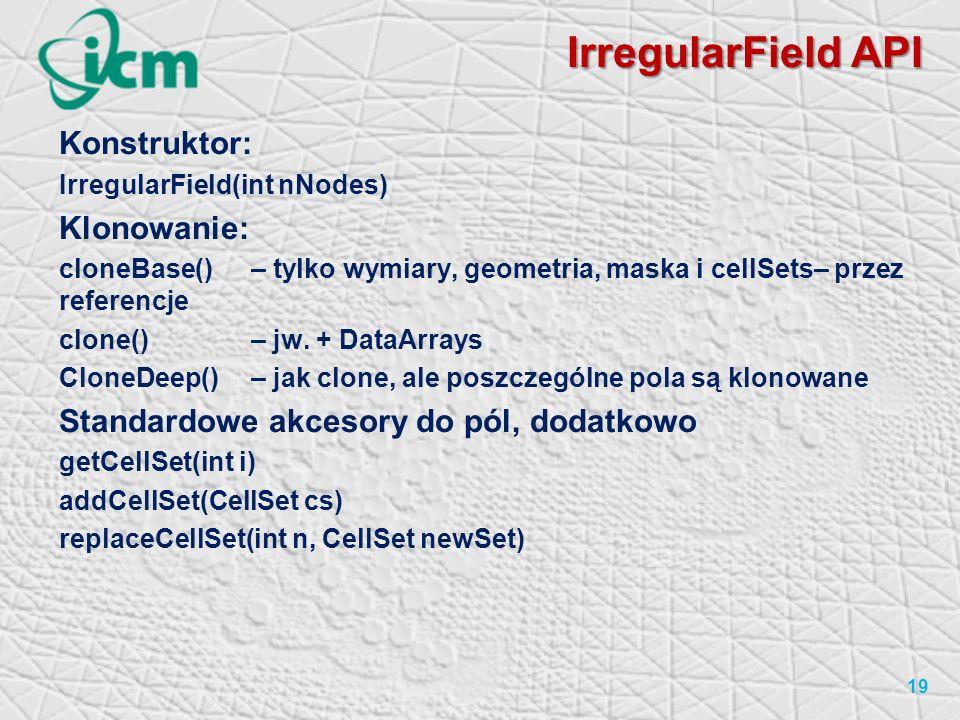 IrregularField API Konstruktor: IrregularField(int nNodes) Klonowanie: cloneBase()– tylko wymiary, geometria, maska i cellSets– przez referencje clone() – jw.