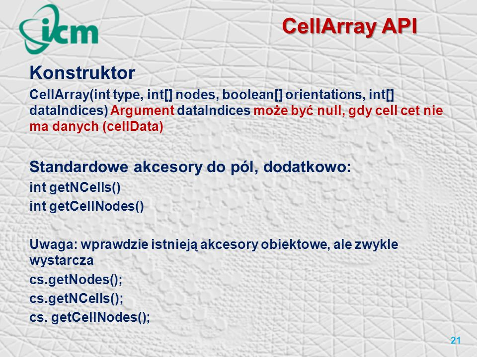 CellArray API Konstruktor CellArray(int type, int[] nodes, boolean[] orientations, int[] dataIndices) Argument dataIndices może być null, gdy cell cet nie ma danych (cellData) Standardowe akcesory do pól, dodatkowo: int getNCells() int getCellNodes() Uwaga: wprawdzie istnieją akcesory obiektowe, ale zwykle wystarcza cs.getNodes(); cs.getNCells(); cs.