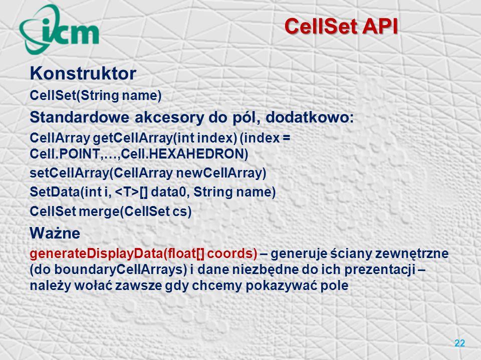 CellSet API Konstruktor CellSet(String name) Standardowe akcesory do pól, dodatkowo: CellArray getCellArray(int index) (index = Cell.POINT,…,Cell.HEXAHEDRON) setCellArray(CellArray newCellArray) SetData(int i, [] data0, String name) CellSet merge(CellSet cs) Ważne generateDisplayData(float[] coords) – generuje ściany zewnętrzne (do boundaryCellArrays) i dane niezbędne do ich prezentacji – należy wołać zawsze gdy chcemy pokazywać pole 22