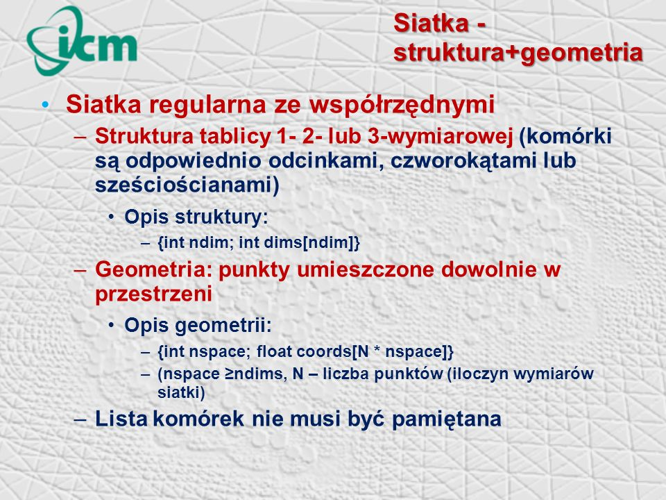Siatka - struktura+geometria Siatka regularna ze współrzędnymi –Struktura tablicy 1- 2- lub 3-wymiarowej (komórki są odpowiednio odcinkami, czworokątami lub sześciościanami) Opis struktury: –{int ndim; int dims[ndim]} –Geometria: punkty umieszczone dowolnie w przestrzeni Opis geometrii: –{int nspace; float coords[N * nspace]} –(nspace ndims, N – liczba punktów (iloczyn wymiarów siatki) –Lista komórek nie musi być pamiętana