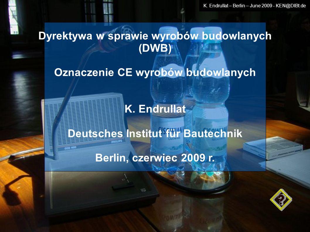 Dyrektywa w sprawie wyrobów budowlanych (DWB) Oznaczenie CE wyrobów budowlanych K. Endrullat Deutsches Institut für Bautechnik Berlin, czerwiec 2009 r