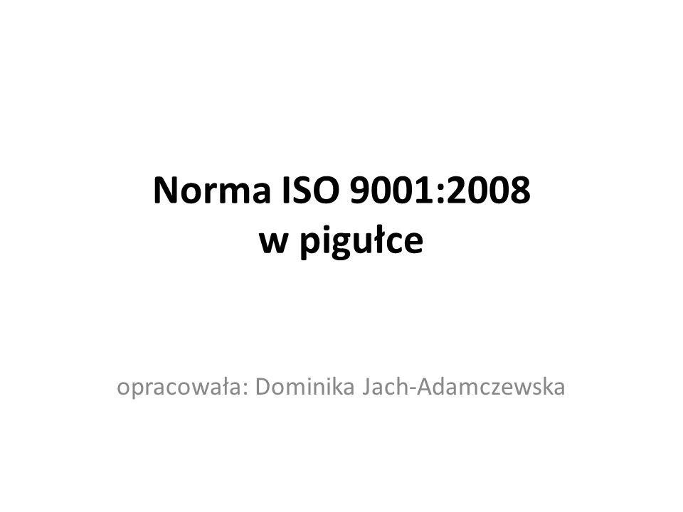 Norma ISO 9001:2008 w pigułce opracowała: Dominika Jach-Adamczewska