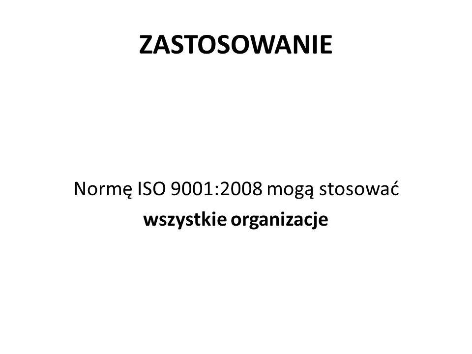 ZASTOSOWANIE Normę ISO 9001:2008 mogą stosować wszystkie organizacje