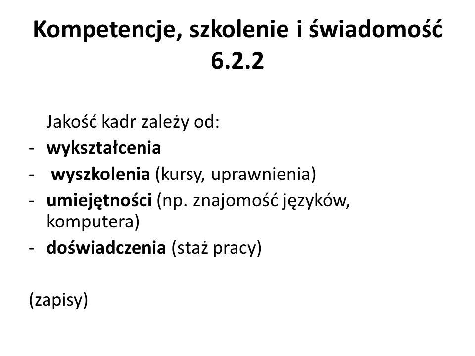Kompetencje, szkolenie i świadomość 6.2.2 Jakość kadr zależy od: -wykształcenia - wyszkolenia (kursy, uprawnienia) -umiejętności (np. znajomość językó