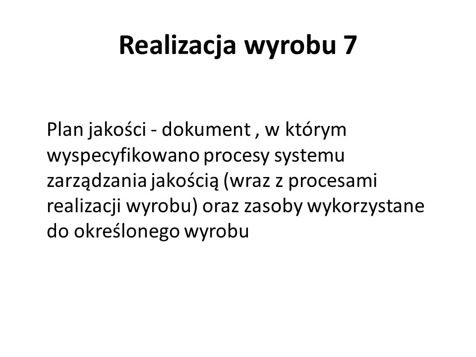 Realizacja wyrobu 7 Plan jakości - dokument, w którym wyspecyfikowano procesy systemu zarządzania jakością (wraz z procesami realizacji wyrobu) oraz z