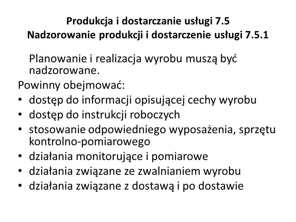Produkcja i dostarczanie usługi 7.5 Nadzorowanie produkcji i dostarczenie usługi 7.5.1 Planowanie i realizacja wyrobu muszą być nadzorowane. Powinny o