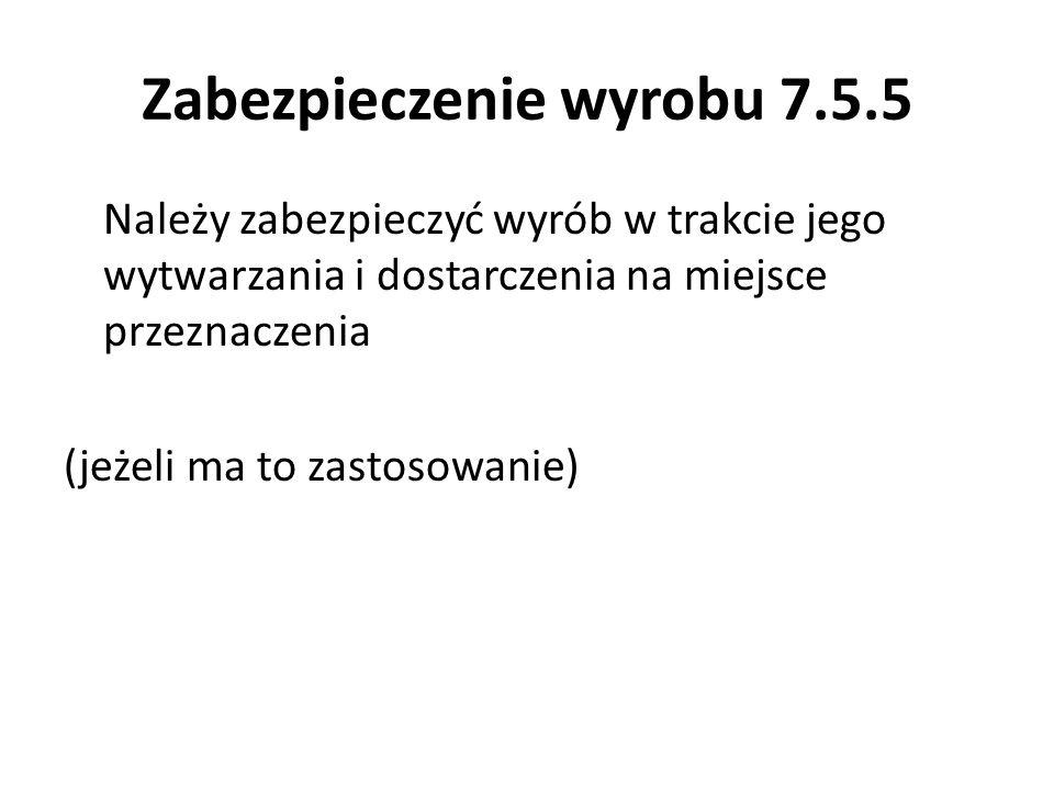 Zabezpieczenie wyrobu 7.5.5 Należy zabezpieczyć wyrób w trakcie jego wytwarzania i dostarczenia na miejsce przeznaczenia (jeżeli ma to zastosowanie)