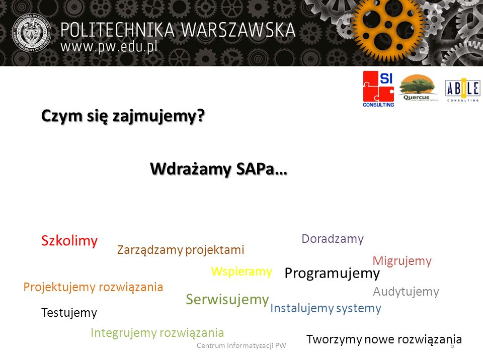 Czym się zajmujemy? Wdrażamy SAPa… Instalujemy systemy Integrujemy rozwiązania Projektujemy rozwiązania Szkolimy Zarządzamy projektami Programujemy Se