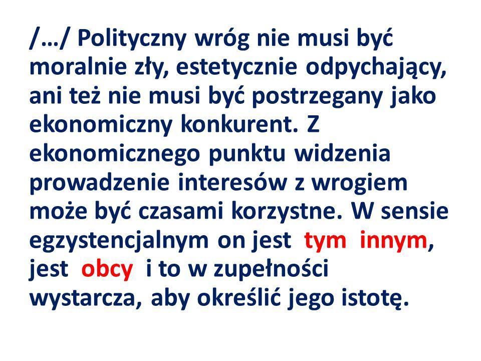/…/ Polityczny wróg nie musi być moralnie zły, estetycznie odpychający, ani też nie musi być postrzegany jako ekonomiczny konkurent. Z ekonomicznego p
