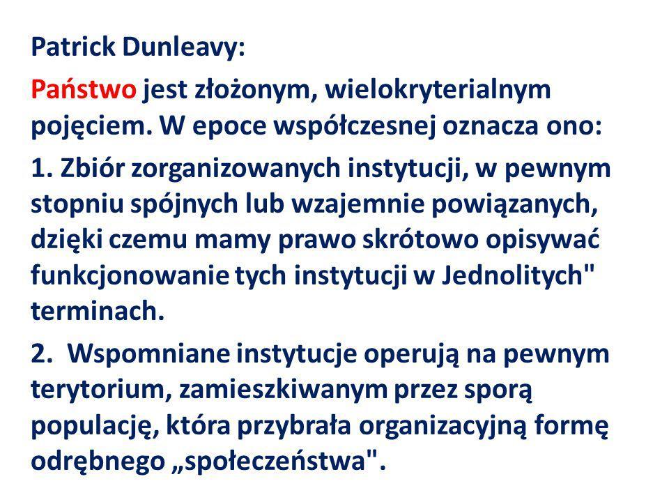 Patrick Dunleavy: Państwo jest złożonym, wielokryterialnym pojęciem. W epoce współczesnej oznacza ono: 1. Zbiór zorganizowanych instytucji, w pewnym s