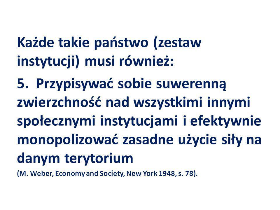 Każde takie państwo (zestaw instytucji) musi również: 5. Przypisywać sobie suwerenną zwierzchność nad wszystkimi innymi społecznymi instytucjami i efe