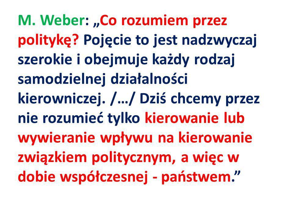 M. Weber: Co rozumiem przez politykę? Pojęcie to jest nadzwyczaj szerokie i obejmuje każdy rodzaj samodzielnej działalności kierowniczej. /…/ Dziś chc