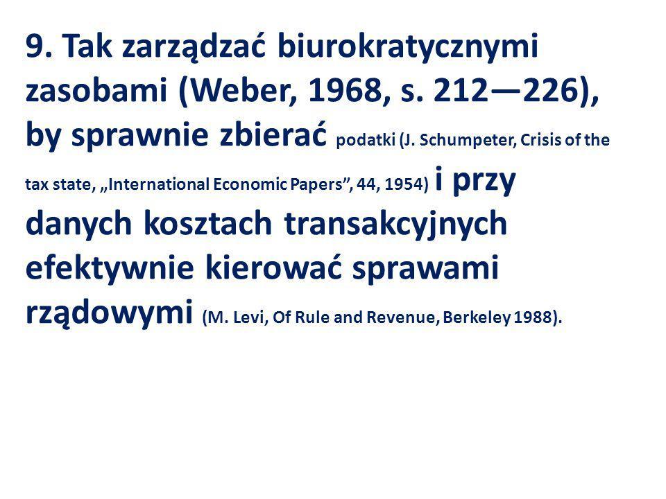9. Tak zarządzać biurokratycznymi zasobami (Weber, 1968, s. 212226), by sprawnie zbierać podatki (J. Schumpeter, Crisis of the tax state, Internationa