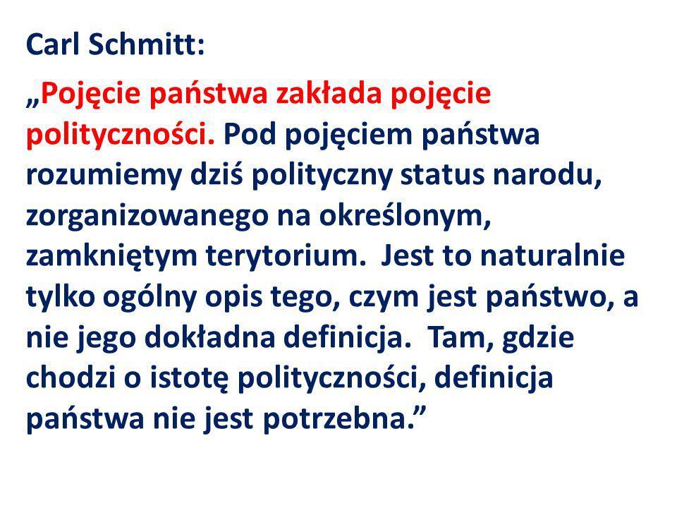 Carl Schmitt: Pojęcie państwa zakłada pojęcie polityczności. Pod pojęciem państwa rozumiemy dziś polityczny status narodu, zorganizowanego na określon