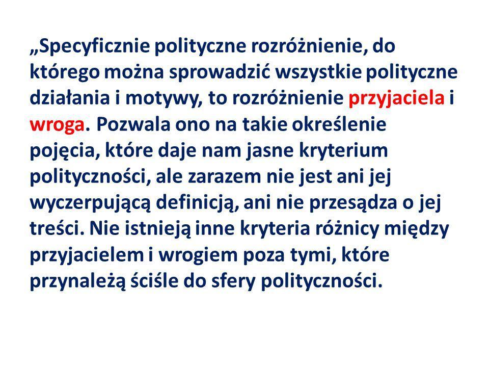 Specyficznie polityczne rozróżnienie, do którego można sprowadzić wszystkie polityczne działania i motywy, to rozróżnienie przyjaciela i wroga. Pozwal