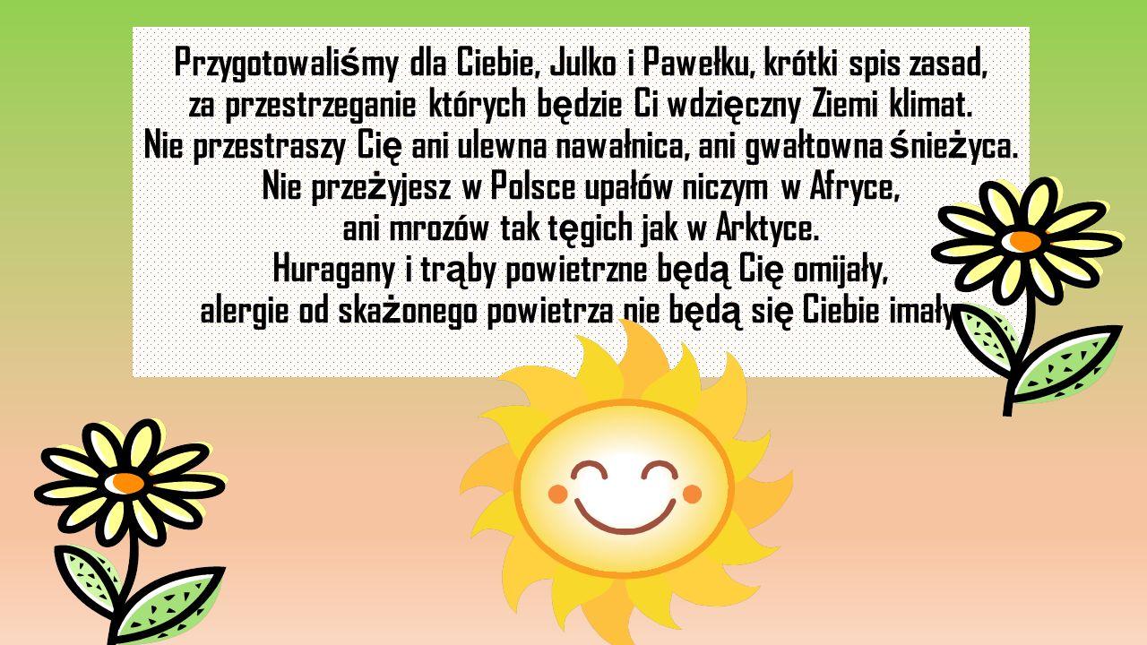 Przygotowali ś my dla Ciebie, Julko i Pawełku, krótki spis zasad, za przestrzeganie których b ę dzie Ci wdzi ę czny Ziemi klimat. Nie przestraszy Ci ę