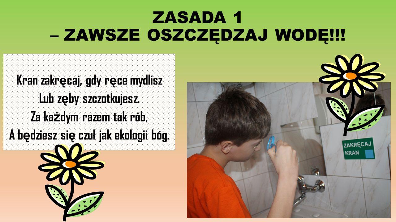 ZASADA 1 – ZAWSZE OSZCZĘDZAJ WODĘ!!. Kran zakr ę caj, gdy r ę ce mydlisz Lub z ę by szczotkujesz.