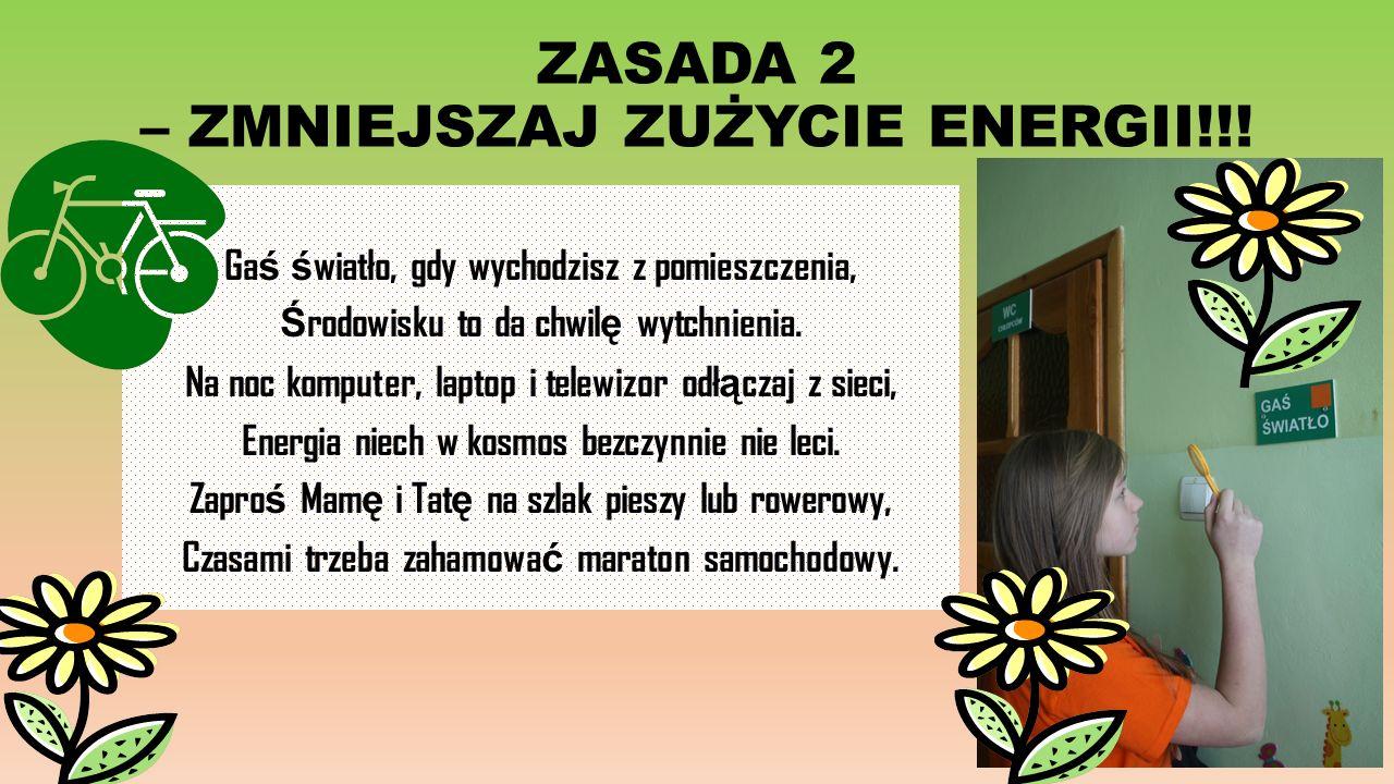 ZASADA 2 – ZMNIEJSZAJ ZUŻYCIE ENERGII!!! Ga ś ś wiatło, gdy wychodzisz z pomieszczenia, Ś rodowisku to da chwil ę wytchnienia. Na noc komputer, laptop
