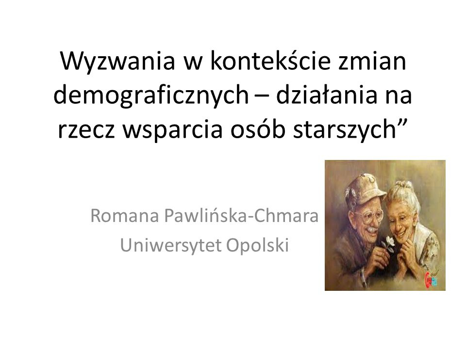 Wyzwania w kontekście zmian demograficznych – działania na rzecz wsparcia osób starszych Romana Pawlińska-Chmara Uniwersytet Opolski