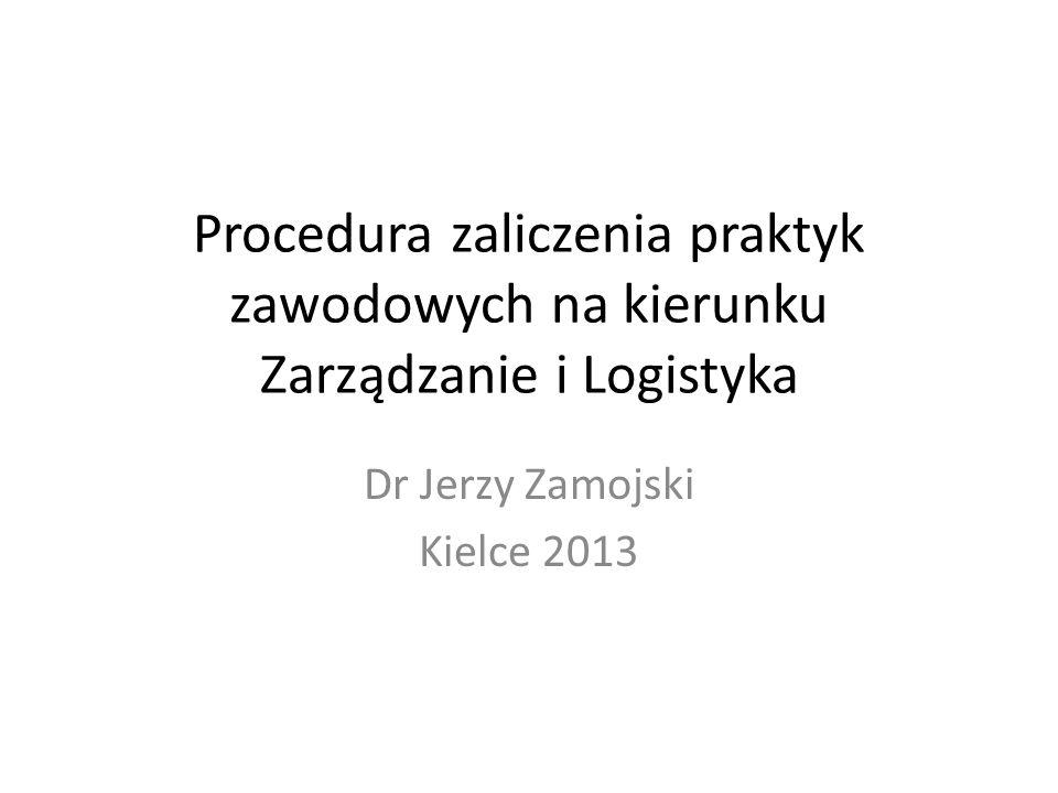 Procedura zaliczenia praktyk zawodowych na kierunku Zarządzanie i Logistyka Dr Jerzy Zamojski Kielce 2013