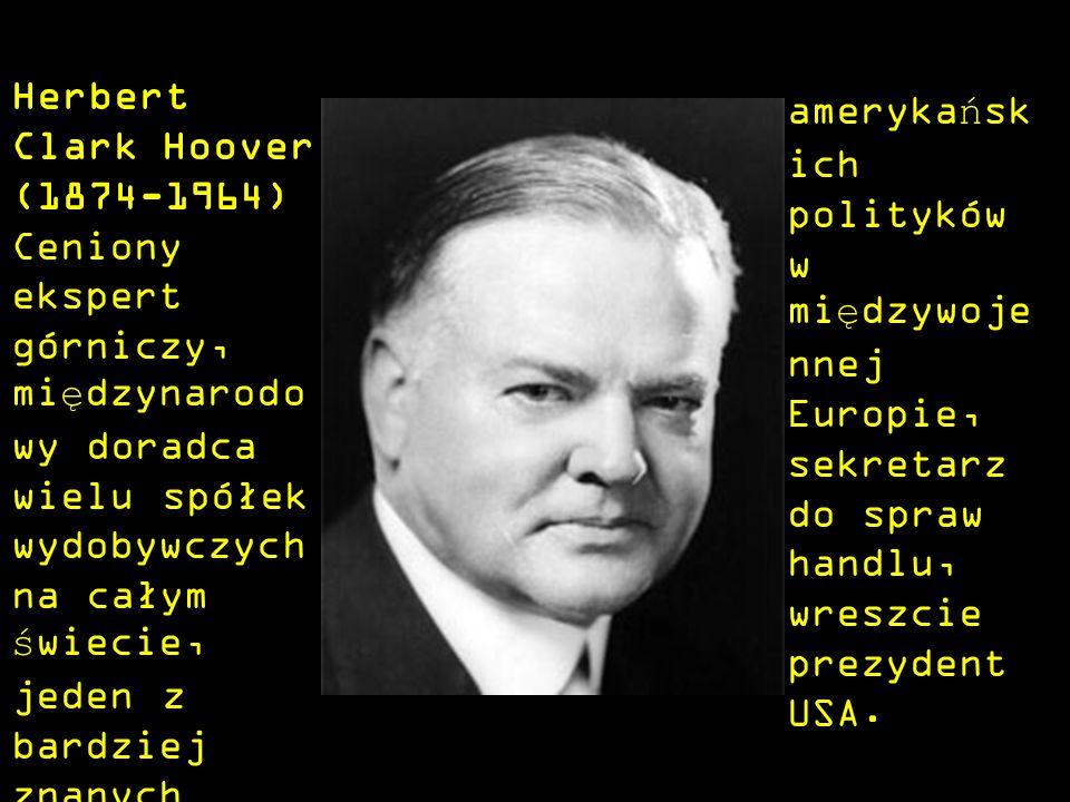 Herbert Clark Hoover (1874-1964) Ceniony ekspert górniczy, międzynarodo wy doradca wielu spółek wydobywczych na całym świecie, jeden z bardziej znanych amerykańsk ich polityków w międzywoje nnej Europie, sekretarz do spraw handlu, wreszcie prezydent USA.