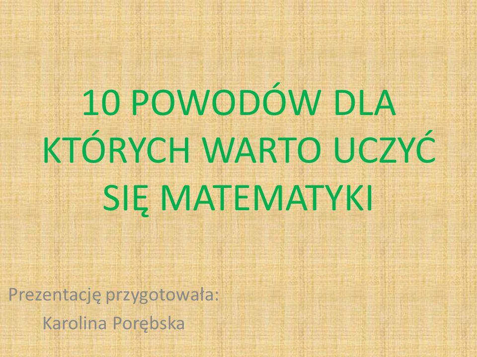 10 POWODÓW DLA KTÓRYCH WARTO UCZYĆ SIĘ MATEMATYKI Prezentację przygotowała: Karolina Porębska