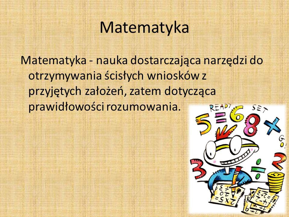 Matematyka Matematyka - nauka dostarczająca narzędzi do otrzymywania ścisłych wniosków z przyjętych założeń, zatem dotycząca prawidłowości rozumowania