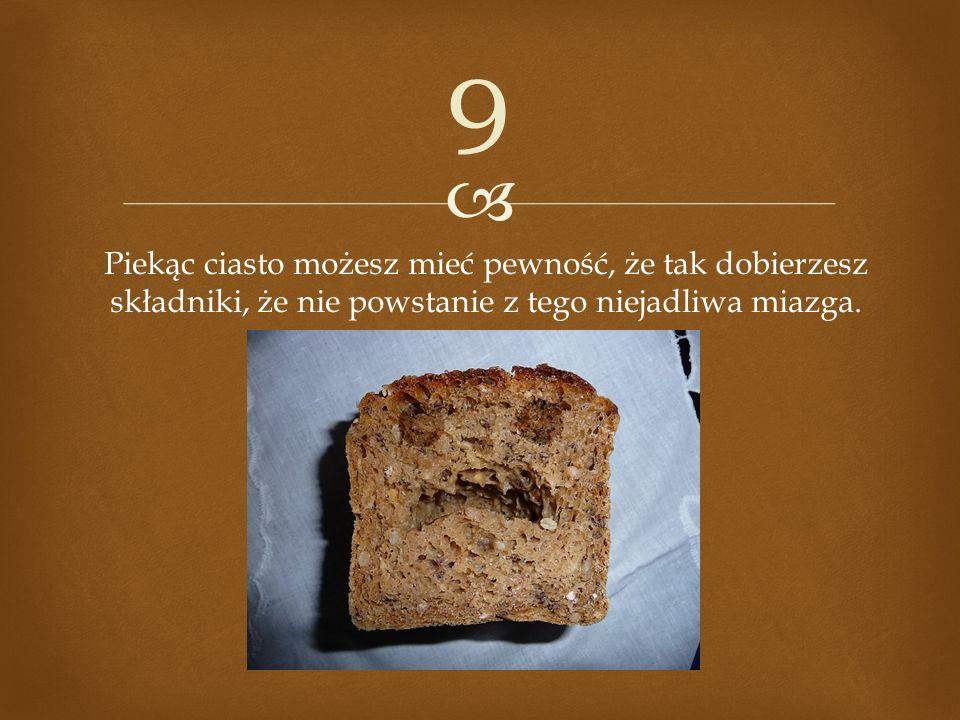 Piekąc ciasto możesz mieć pewność, że tak dobierzesz składniki, że nie powstanie z tego niejadliwa miazga. 9