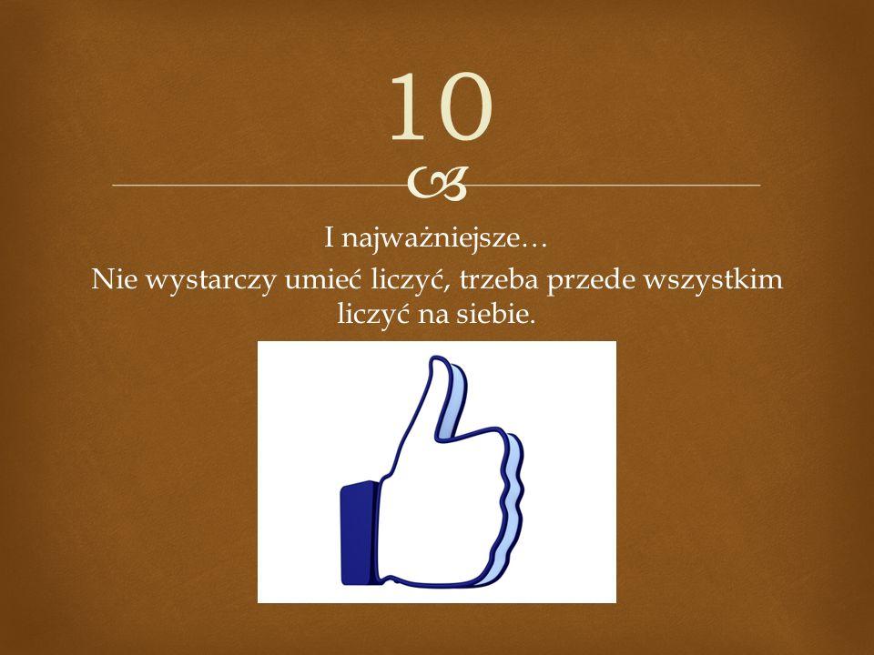 I najważniejsze… Nie wystarczy umieć liczyć, trzeba przede wszystkim liczyć na siebie. 10