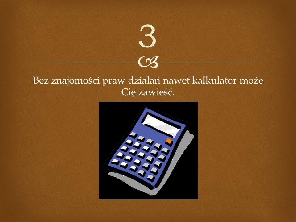 Bez znajomości praw działań nawet kalkulator może Cię zawieść. 3