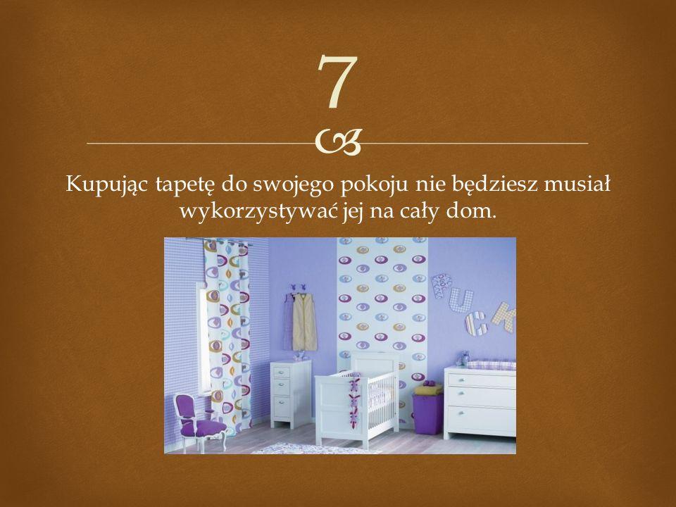 Kupując tapetę do swojego pokoju nie będziesz musiał wykorzystywać jej na cały dom. 7
