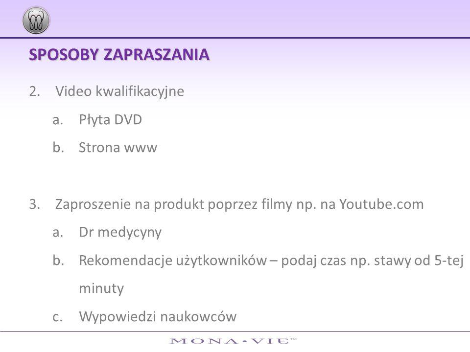 SPOSOBY ZAPRASZANIA 2.Video kwalifikacyjne a.Płyta DVD b.Strona www 3.Zaproszenie na produkt poprzez filmy np. na Youtube.com a.Dr medycyny b.Rekomend