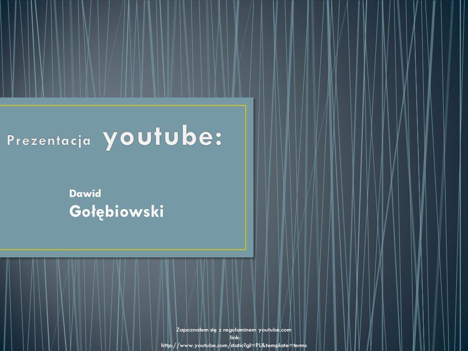 Dawid Gołębiowski Zapoznałem się z regulaminem youtube.com link: http://www.youtube.com/static?gl=PL&template=terms