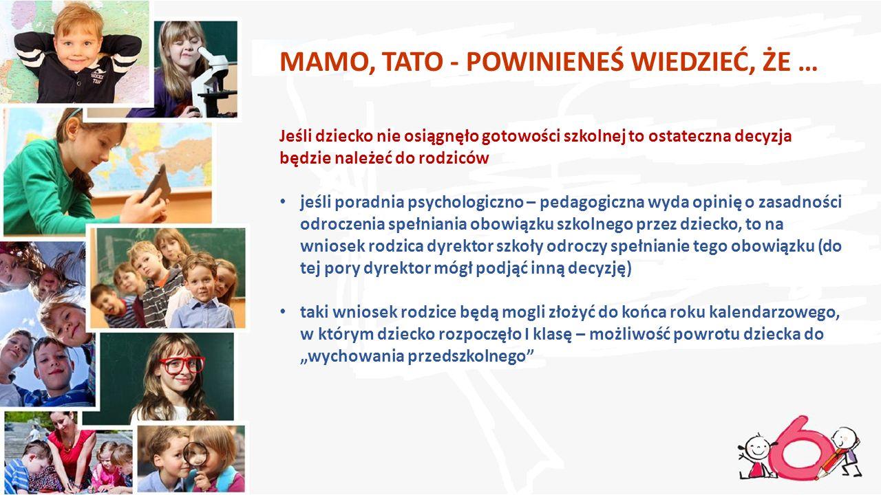 MAMO, TATO - POWINIENEŚ WIEDZIEĆ, ŻE … Jeśli dziecko nie osiągnęło gotowości szkolnej to ostateczna decyzja będzie należeć do rodziców jeśli poradnia psychologiczno – pedagogiczna wyda opinię o zasadności odroczenia spełniania obowiązku szkolnego przez dziecko, to na wniosek rodzica dyrektor szkoły odroczy spełnianie tego obowiązku (do tej pory dyrektor mógł podjąć inną decyzję) taki wniosek rodzice będą mogli złożyć do końca roku kalendarzowego, w którym dziecko rozpoczęło I klasę – możliwość powrotu dziecka do wychowania przedszkolnego