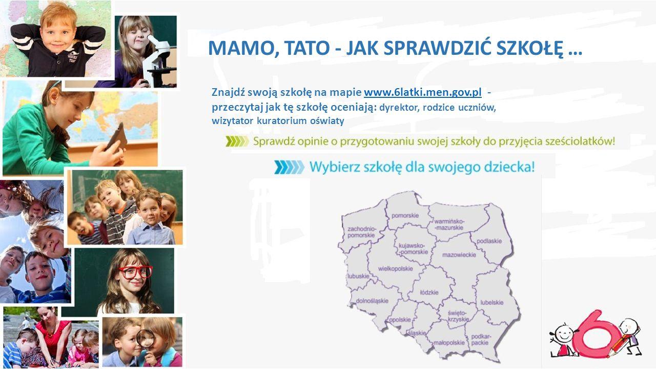MAMO, TATO - JAK SPRAWDZIĆ SZKOŁĘ … Znajdź swoją szkołę na mapie www.6latki.men.gov.pl - przeczytaj jak tę szkołę oceniają: dyrektor, rodzice uczniów, wizytator kuratorium oświatywww.6latki.men.gov.pl
