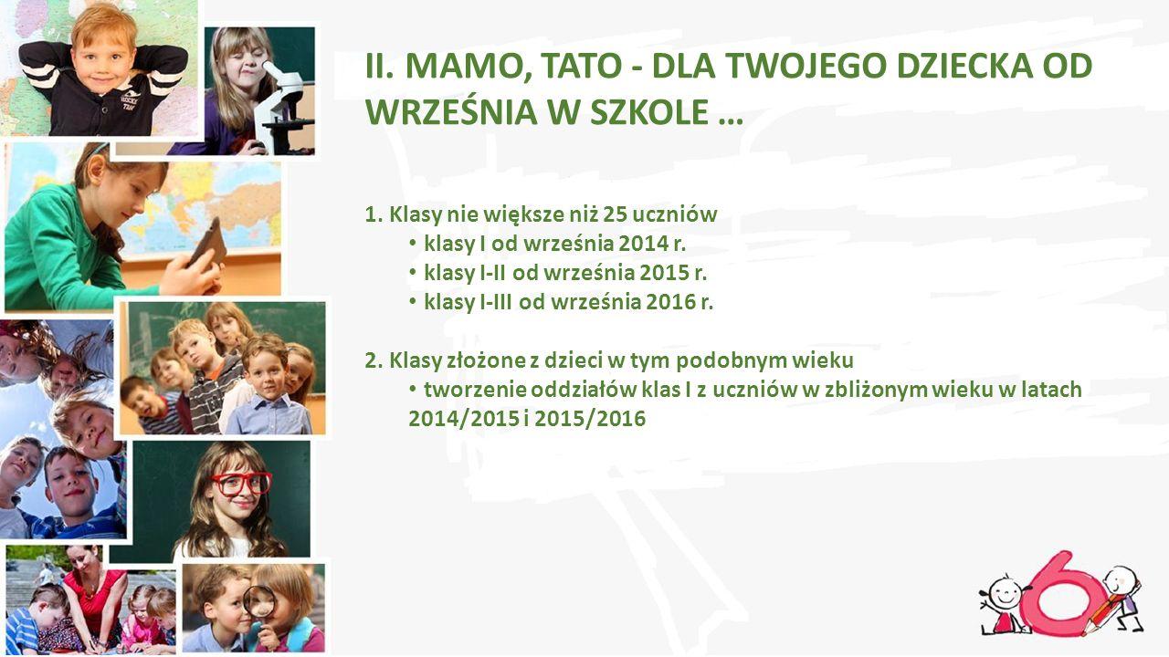 II. MAMO, TATO - DLA TWOJEGO DZIECKA OD WRZEŚNIA W SZKOLE … 1. Klasy nie większe niż 25 uczniów klasy I od września 2014 r. klasy I-II od września 201