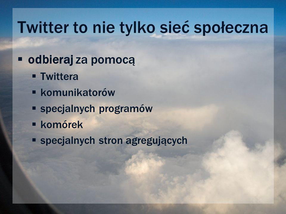 Twitter to nie tylko sieć społeczna odbieraj za pomocą Twittera komunikatorów specjalnych programów komórek specjalnych stron agregujących