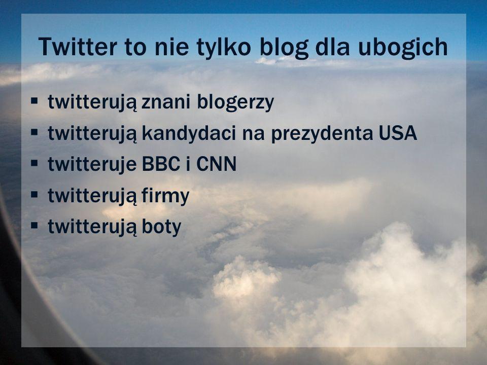 Twitter to nie tylko blog dla ubogich twitterują znani blogerzy twitterują kandydaci na prezydenta USA twitteruje BBC i CNN twitterują firmy twitterują boty