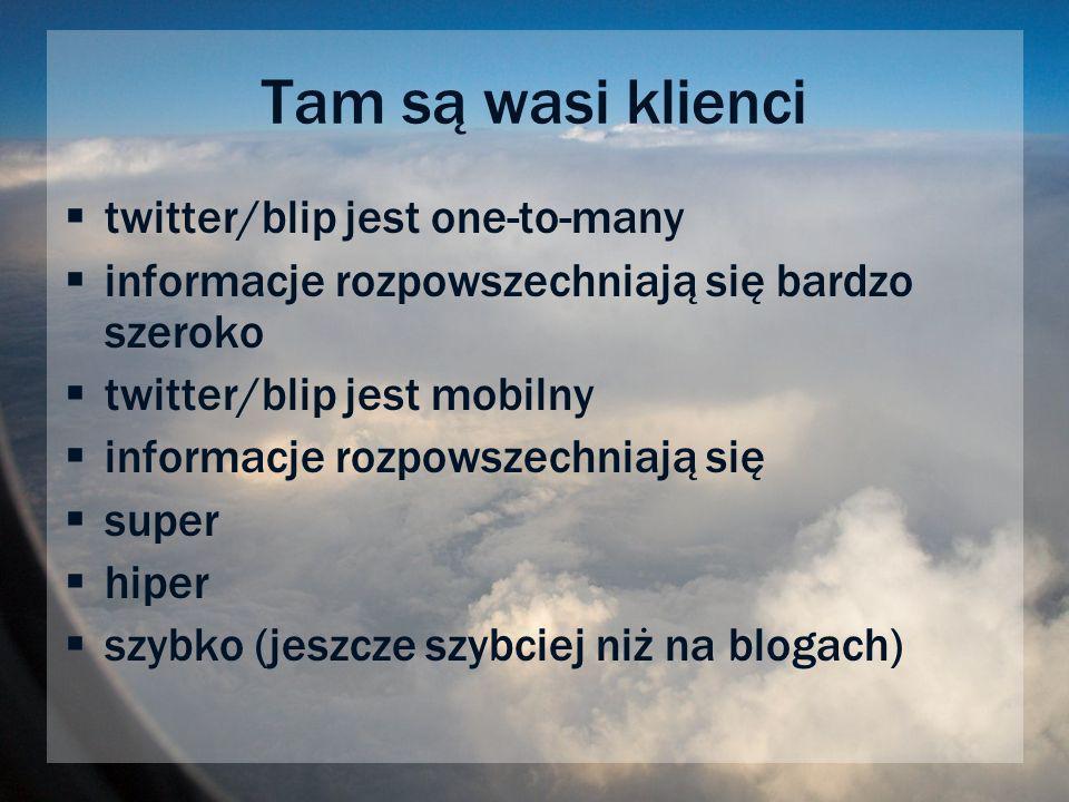 Tam są wasi klienci twitter/blip jest one-to-many informacje rozpowszechniają się bardzo szeroko twitter/blip jest mobilny informacje rozpowszechniają się super hiper szybko (jeszcze szybciej niż na blogach)