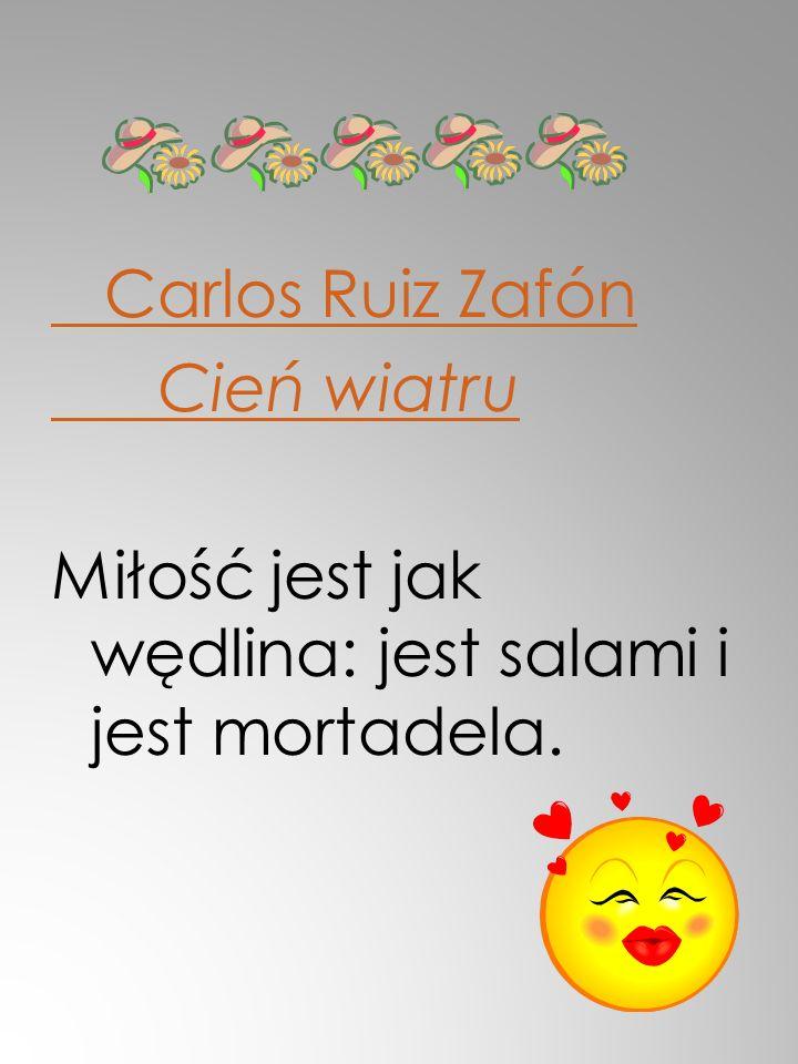 Carlos Ruiz Zafón Cień wiatru Miłość jest jak wędlina: jest salami i jest mortadela.