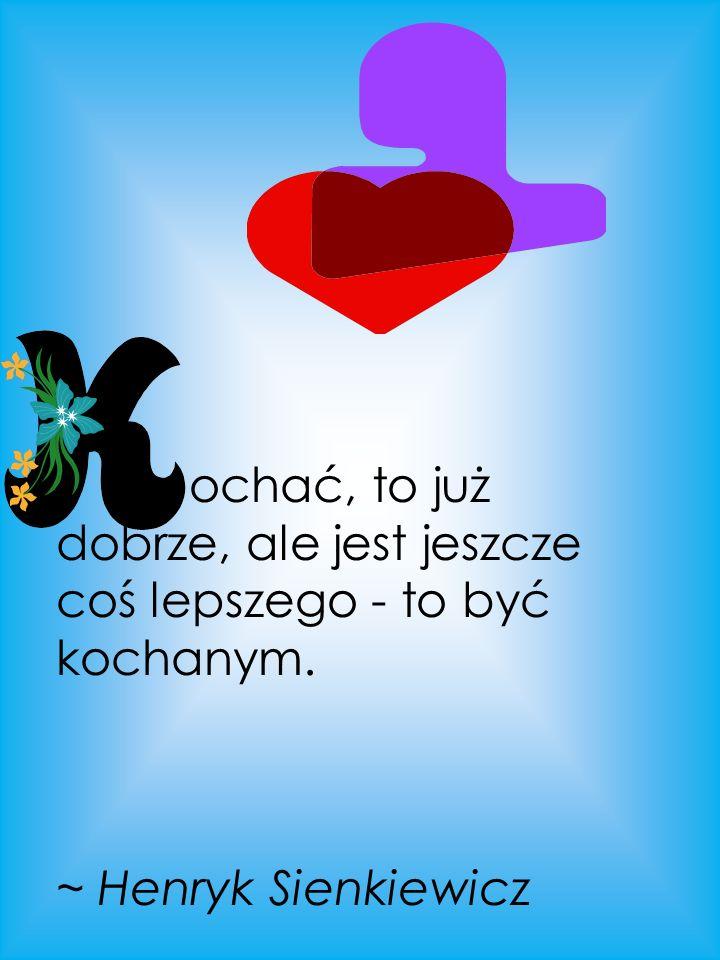 ochać, to już dobrze, ale jest jeszcze coś lepszego - to być kochanym. ~ Henryk Sienkiewicz