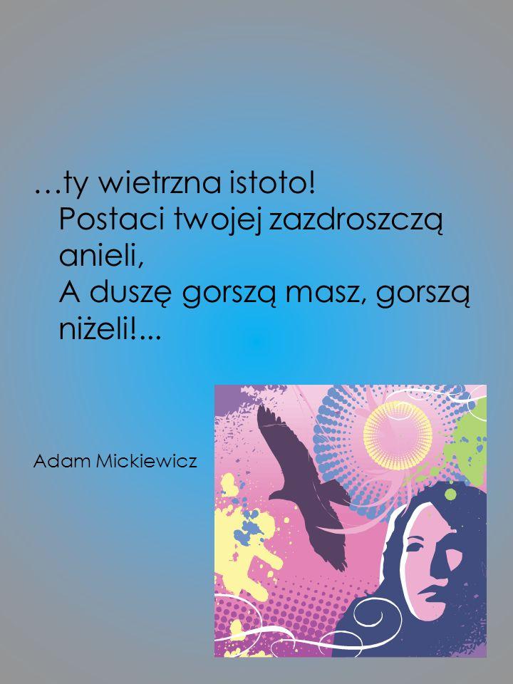 …ty wietrzna istoto! Postaci twojej zazdroszczą anieli, A duszę gorszą masz, gorszą niżeli!... Adam Mickiewicz