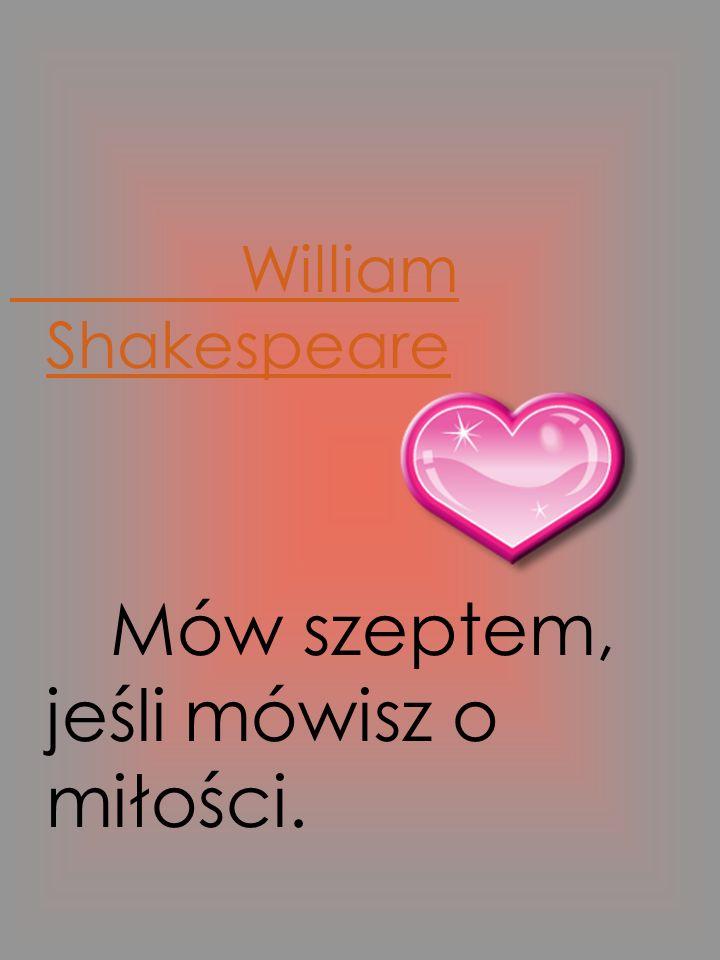William Shakespeare Mów szeptem, jeśli mówisz o miłości.