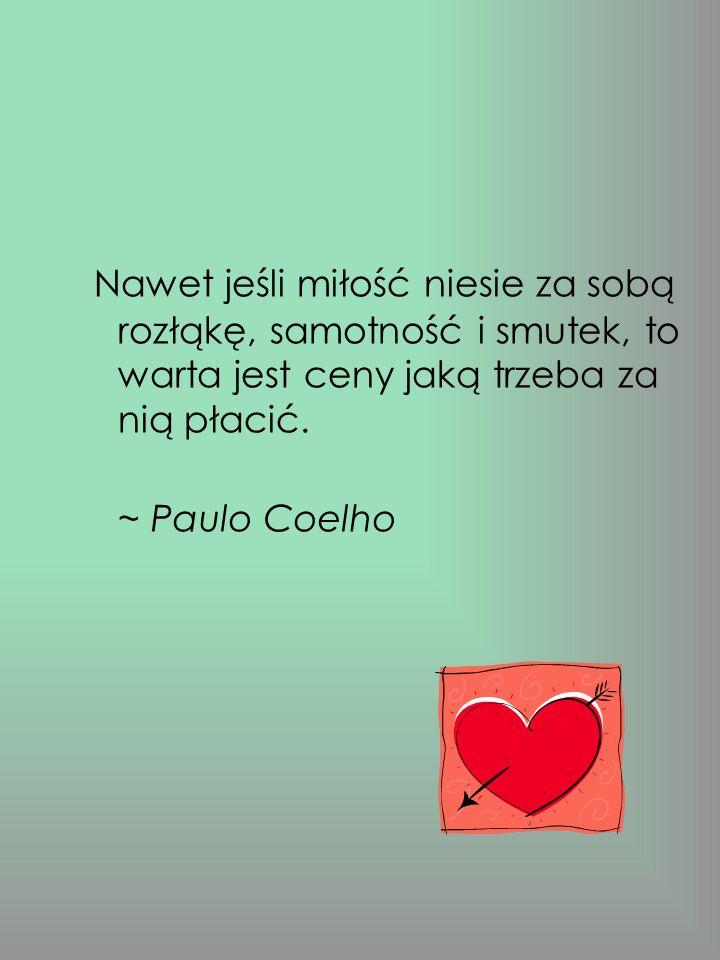 Nawet jeśli miłość niesie za sobą rozłąkę, samotność i smutek, to warta jest ceny jaką trzeba za nią płacić. ~ Paulo Coelho