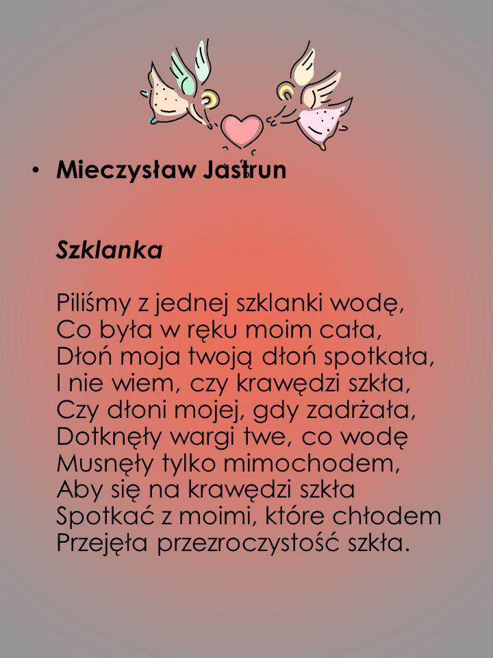Mieczysław Jastrun Szklanka Piliśmy z jednej szklanki wodę, Co była w ręku moim cała, Dłoń moja twoją dłoń spotkała, I nie wiem, czy krawędzi szkła, C