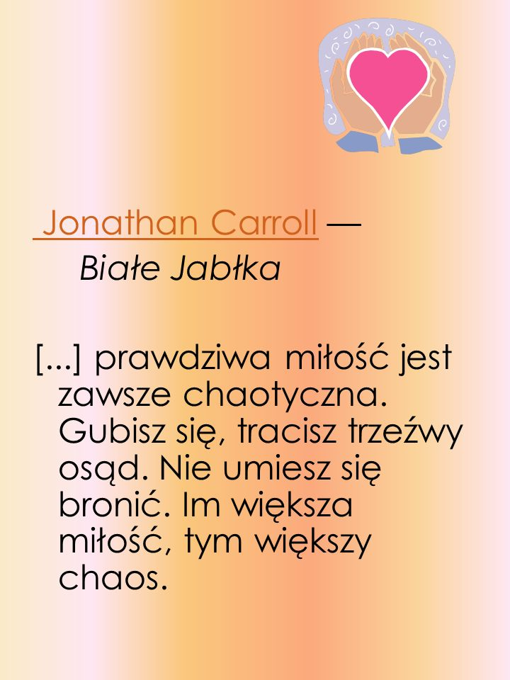 Jonathan Carroll Białe Jabłka [...] prawdziwa miłość jest zawsze chaotyczna. Gubisz się, tracisz trzeźwy osąd. Nie umiesz się bronić. Im większa miłoś